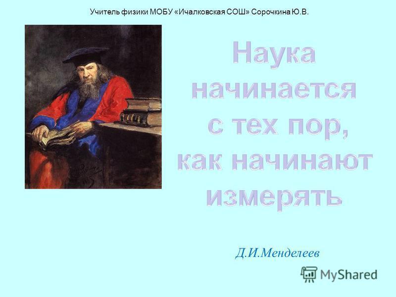 Д.И.Менделеев Учитель физики МОБУ «Ичалковская СОШ» Сорочкина Ю.В.