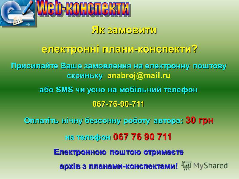 Як замовити Як замовити електронні плани-конспекти? Присилайте Ваше замовлення на електронну поштову скриньку a Присилайте Ваше замовлення на електронну поштову скриньку anabroj@mail.ru або SMS чи усно на мобільний телефон 067-76-90-711 Оплатіть нічн