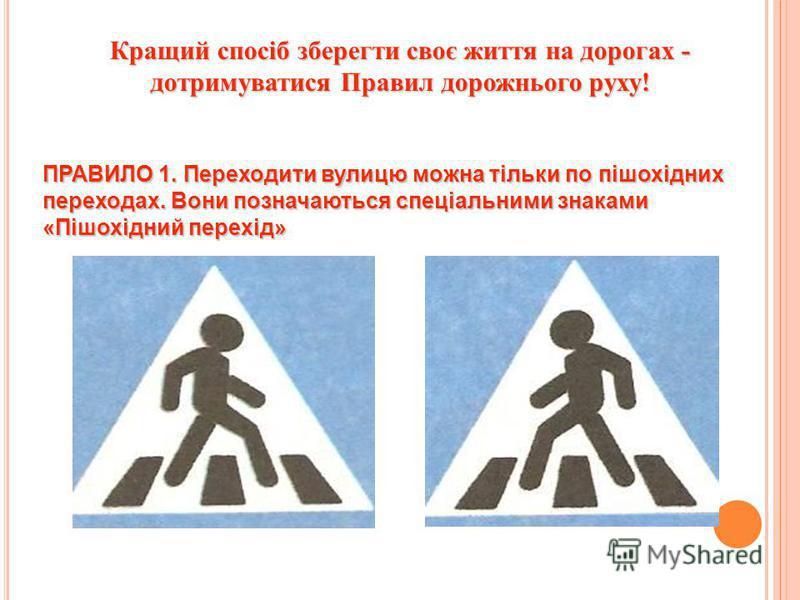 Кращий спосіб зберегти своє життя на дорогах - дотримуватися Правил дорожнього руху! ПРАВИЛО 1. Переходити вулицю можна тільки по пішохідних переходах. Вони позначаються спеціальними знаками «Пішохідний перехід»