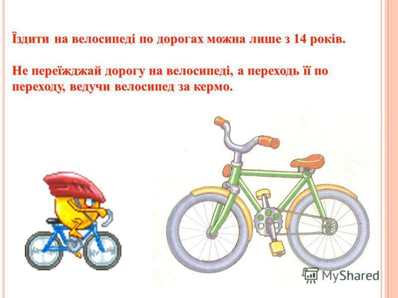 Їздити на велосипеді по дорогах можна лише з 14 років. Не переїжджай дорогу на велосипеді, а переходь її по переходу, ведучи велосипед за кермо.