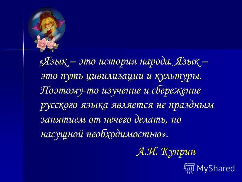 «Язык – это история народа. Язык – это путь цивилизации и культуры. Поэтому-то изучение и сбережение русского языка является не праздным занятием от нечего делать, но насущной необходимостью». «Язык – это история народа. Язык – это путь цивилизации и