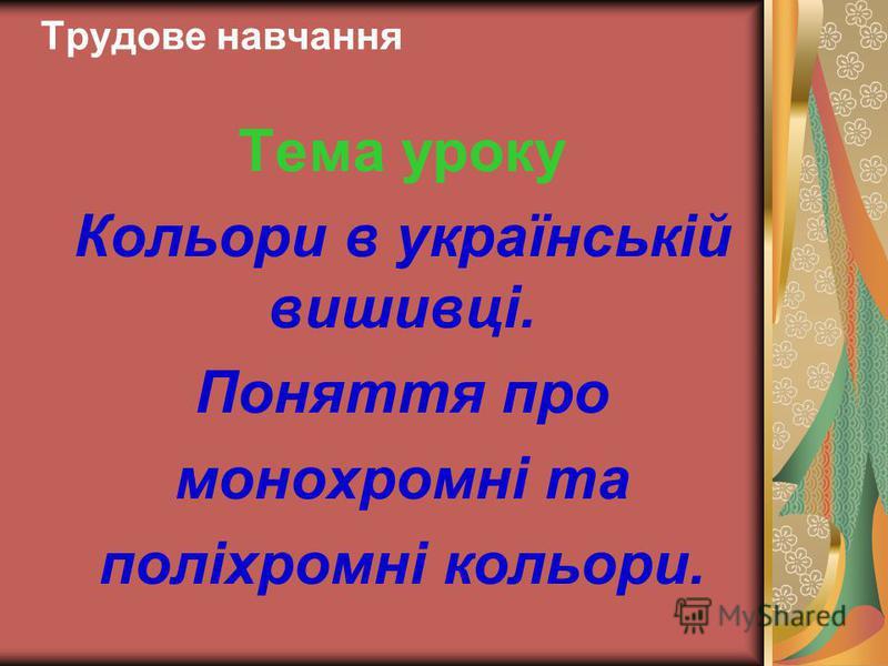 Трудове навчання Тема уроку Кольори в українській вишивці. Поняття про монохромні та поліхромні кольори.