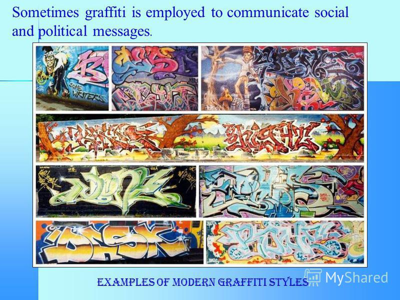 Sometimes graffiti is employed to communicate social and political messages. Examples of modern graffiti styles