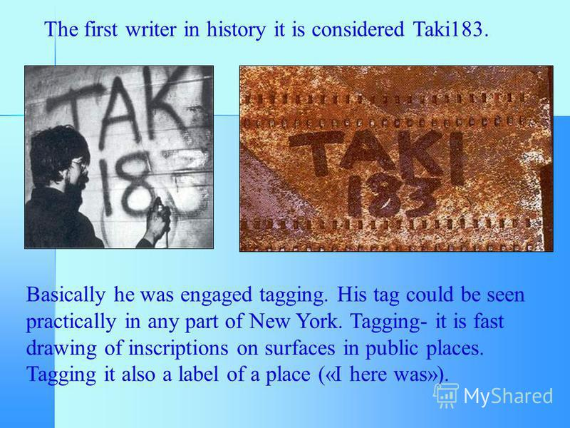 The first writer in history it is considered Taki183. Basically he was engaged tagging. His tag could be seen practically in any part of New York. Tagging- it is fast drawing of inscriptions on surfaces in public places. Tagging it also a label of a
