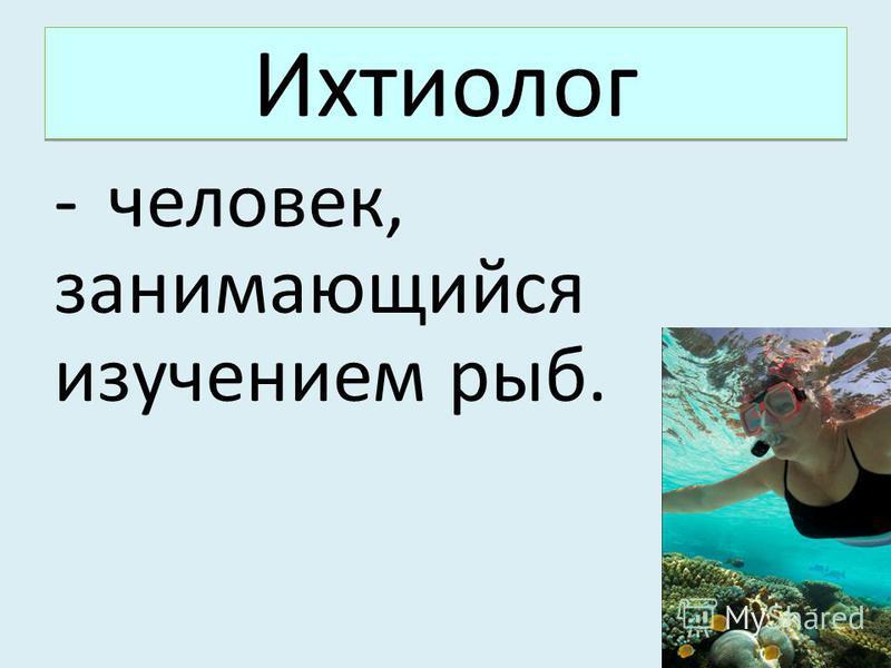 Ихтиолог -человек, занимающийся изучением рыб.