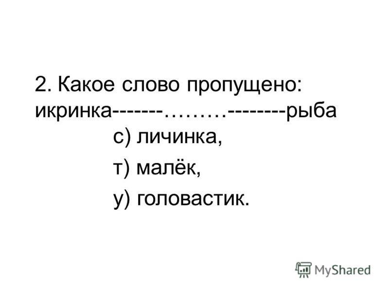 2. Какое слово пропущено: икринка-------………--------рыба с) личинка, т) малёк, у) головастик.