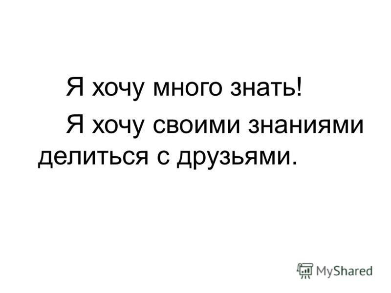 Я хочу много знать! Я хочу своими знаниями делиться с друзьями.