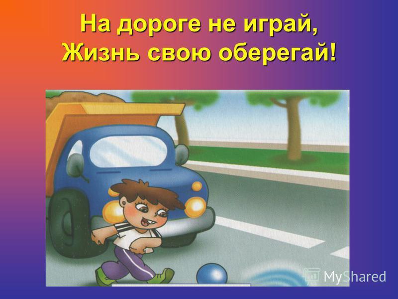 На дороге не играй, Жизнь свою оберегай!