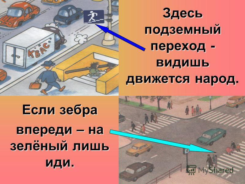 Здесь подземный переход - видишь движется народ Здесь подземный переход - видишь движется народ.Если зебра впереди – на зелёный лишь иди.