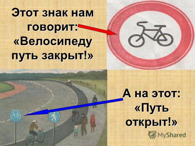 Этот знак нам говорит: «Велосипеду путь закрыт!» А на этот: «Путь открыт!»