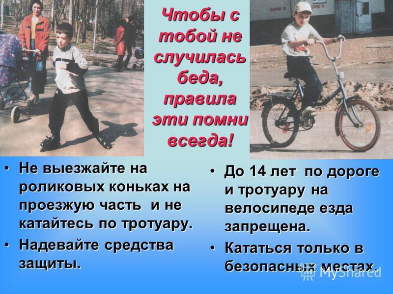 Чтобы с тобой не случилась беда, правила эти помни всегда! Не выезжайте на роликовых коньках на проезжую часть и не катайтесь по тротуару. Надевайте средства защиты. До 14 лет по дороге и тротуару на велосипеде езда запрещена. Кататься только в безоп