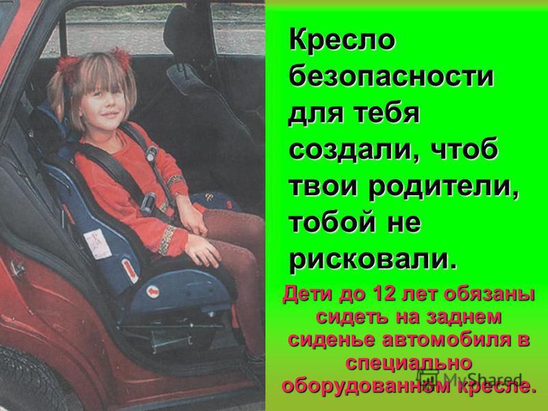 Кресло безопасности для тебя создали, чтоб твои родители, тобой не рисковали. Дети до 12 лет обязаны сидеть на заднем сиденье автомобиля в специально оборудованном кресле.