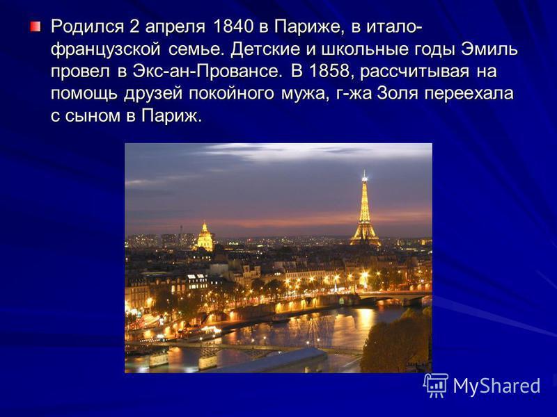 Родился 2 апреля 1840 в Париже, в итало- французской семье. Детские и школьные годы Эмиль провел в Экс-ан-Провансе. В 1858, рассчитывая на помощь друзей покойного мужа, г-жа Золя переехала с сыном в Париж.