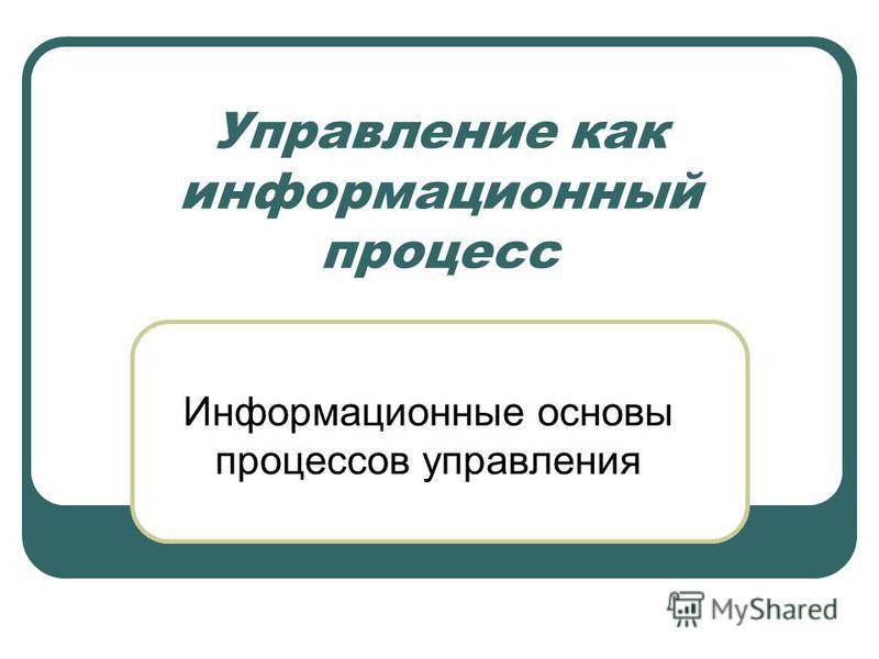 Управление как информационный процесс Информационные основы процессов управления
