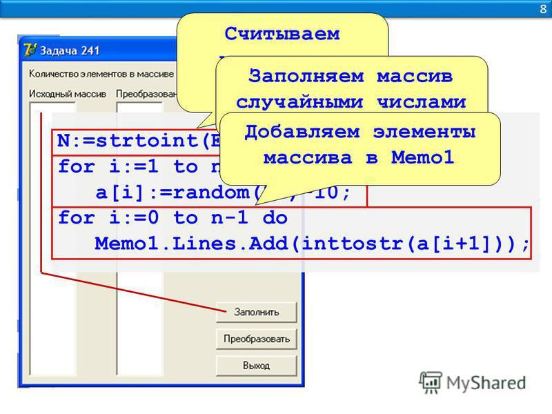8 8 N:=strtoint(Edit1.text); for i:=1 to n do a[i]:=random(21)-10; for i:=0 to n-1 do Memo1.Lines.Add(inttostr(a[i+1])); Считываем количество элементов Заполняем массив случайными числами Добавляем элементы массива в Memo1