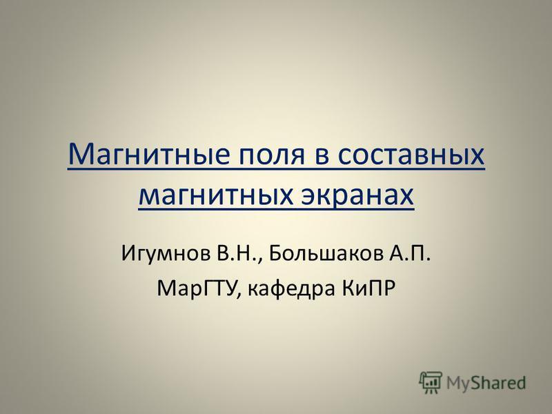 Магнитные поля в составных магнитных экранах Игумнов В.Н., Большаков А.П. МарГТУ, кафедра КиПР