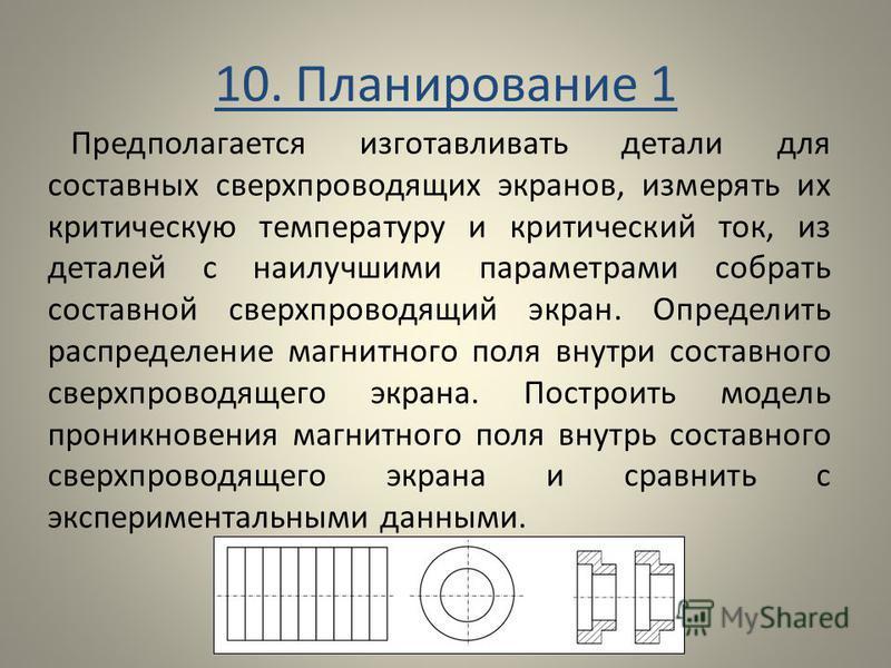 10. Планирование 1 Предполагается изготавливать детали для составных сверхпроводящих экранов, измерять их критическую температуру и критический ток, из деталей с наилучшими параметрами собрать составной сверхпроводящий экран. Определить распределение