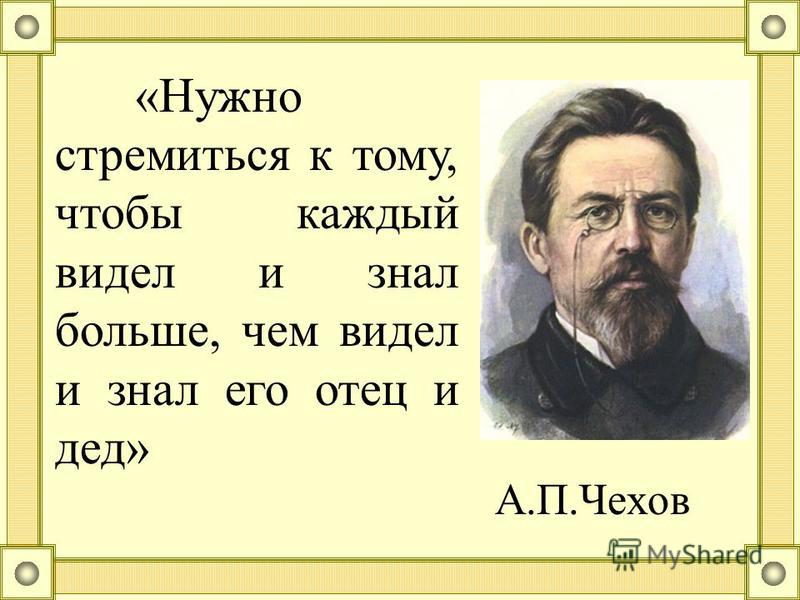 «Нужно стремиться к тому, чтобы каждый видел и знал больше, чем видел и знал его отец и дед» А.П.Чехов