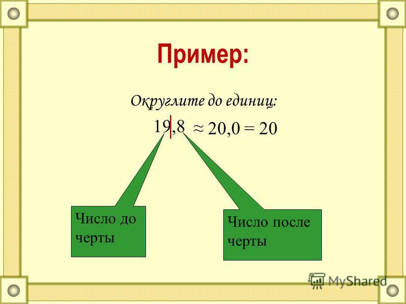 Пример: Округлите до единиц: 19,8 20,0= 20 Число до черты Число после черты