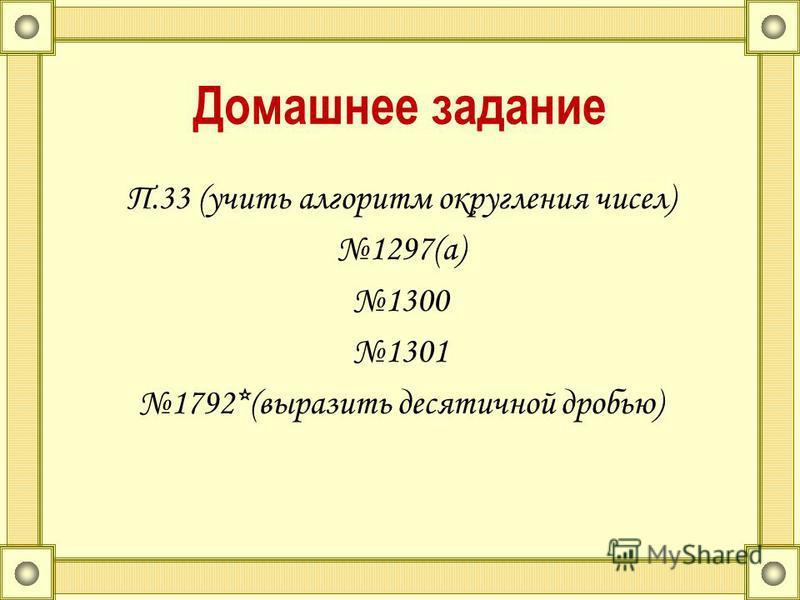 Домашнее задание П.33 (учить алгоритм округления чисел) 1297(а) 1300 1301 1792*(выразить десятичной дробью)