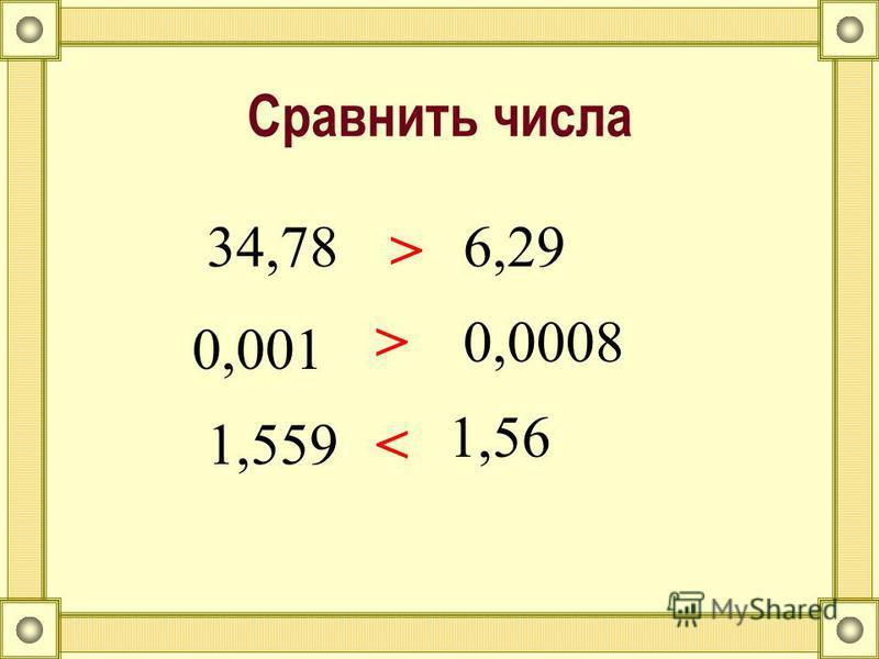 Сравнить числа 34,78 > 6,29 0,001 >0,0008 1,559< 1,56