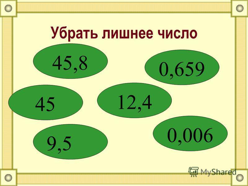 Убрать лишнее число 45,8 45 12,4 9,5 0,006 0,659