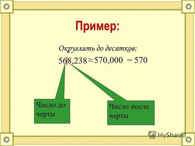 Пример: Округлить до десятков: 568,238 Число до черты Число после черты 570,000= 570