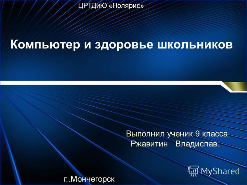 Компьютер и здоровье школьников ЦРТДиЮ «Полярис» г..Мончегорск Выполнил ученик 9 класса Ржавитин Владислав.