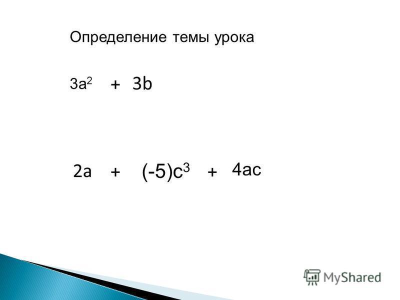 3 а 2 3b3b 2 а (-5)с 3 + + Определение темы урока 4 ас +
