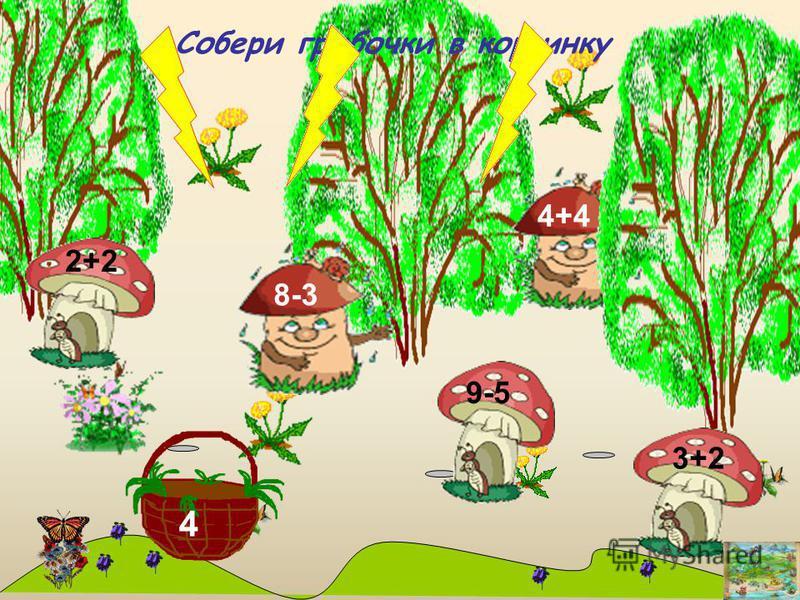 4 Собери грибочки в корзинку 4+4 8-3 2+2 3+2 9-5