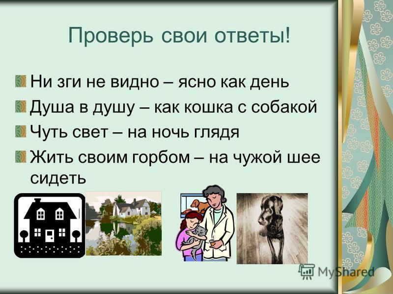 Проверь свои ответы! Ни зги не видно – ясно как день Душа в душу – как кошка с собакой Чуть свет – на ночь глядя Жить своим горбом – на чужой шее сидеть