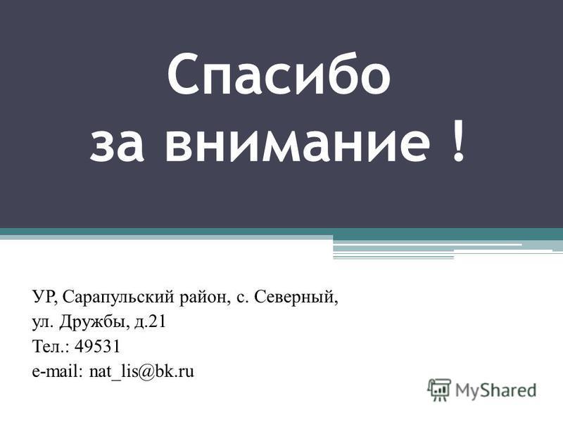 Спасибо за внимание ! УР, Сарапульский район, с. Северный, ул. Дружбы, д.21 Тел.: 49531 e-mail: nat_lis@bk.ru
