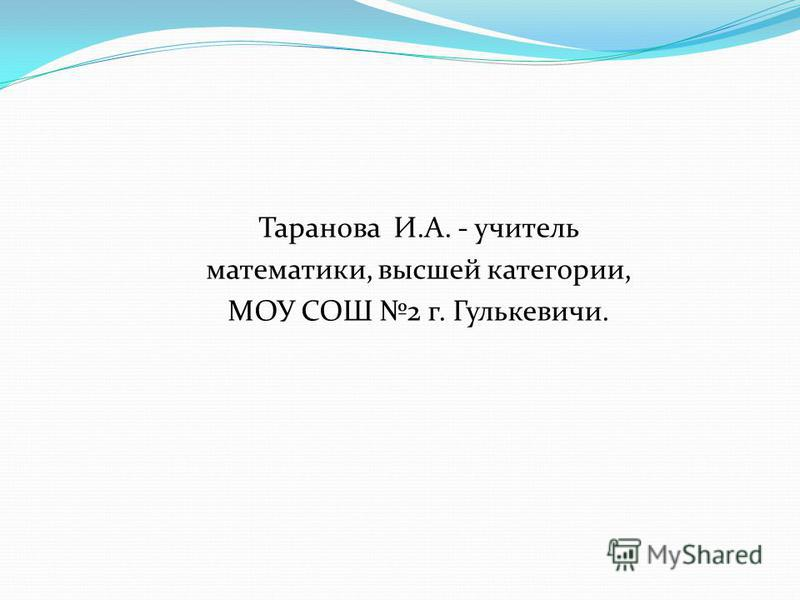Таранова И.А. - учитель математики, высшей категории, МОУ СОШ 2 г. Гулькевичи.