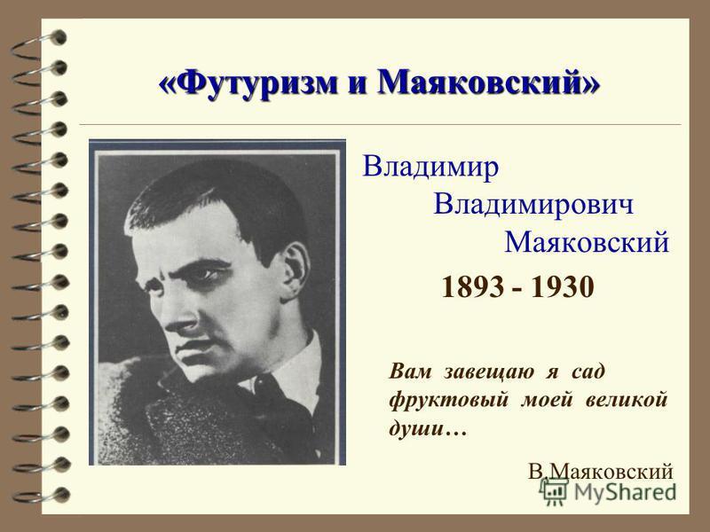 «Футуризм и Маяковский» Владимир Владимирович Маяковский 1893 - 1930 Вам завещаю я сад фруктовый моей великой души… В.Маяковский