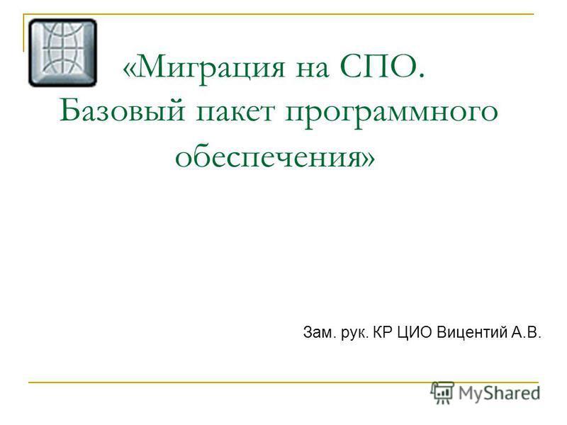 «Миграция на СПО. Базовый пакет программного обеспечения» Зам. рук. КР ЦИО Вицентий А.В.