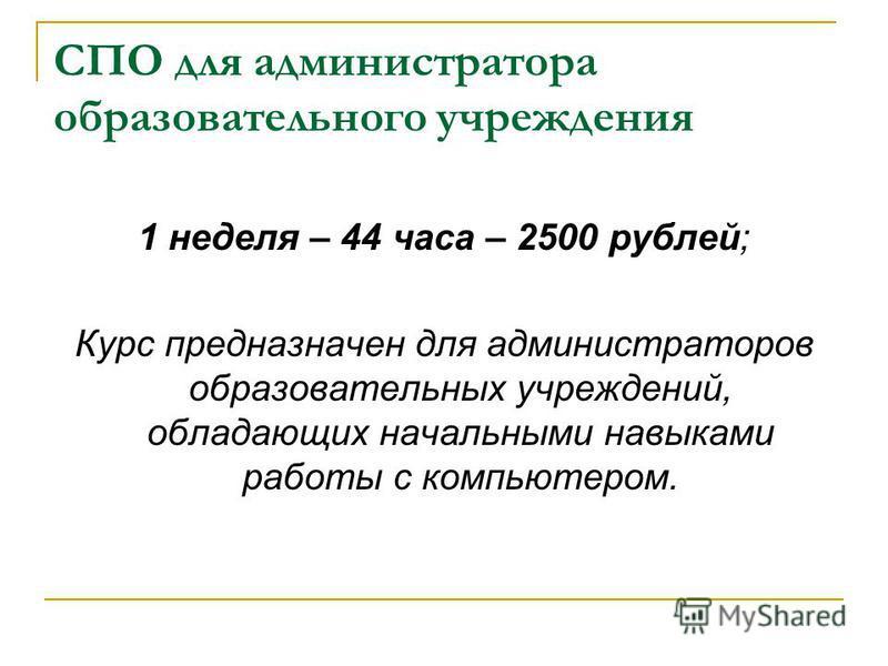 СПО для администратора образовательного учреждения 1 неделя – 44 часа – 2500 рублей; Курс предназначен для администраторов образовательных учреждений, обладающих начальными навыками работы с компьютером.
