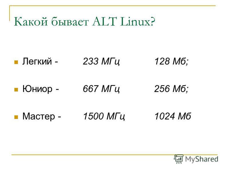 Какой бывает ALT Linux? Легкий -233 МГц 128 Мб; Юниор -667 МГц 256 Мб; Мастер -1500 МГц 1024 Мб