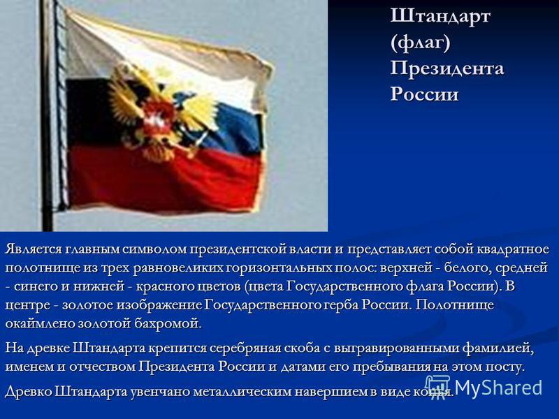 Штандарт (флаг) Президента России Является главным символом президентской власти и представляет собой квадратное полотнище из трех равновеликих горизонтальных полос: верхней - белого, средней - синего и нижней - красного цветов (цвета Государственног
