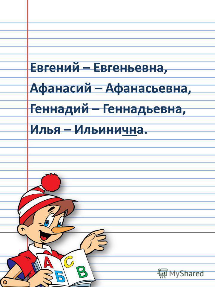 Евгений – Евгеньевна, Афанасий – Афанасьевна, Геннадий – Геннадьевна, Илья – Ильинична.