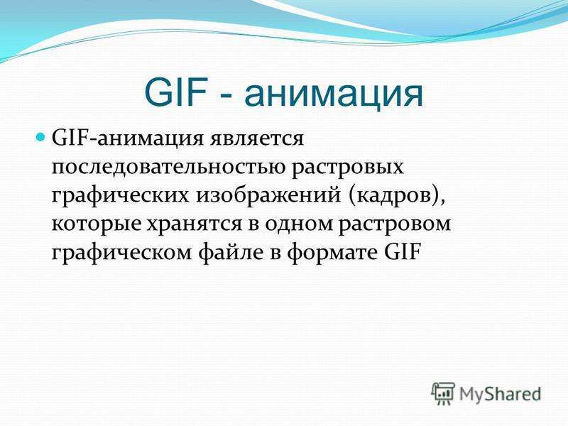 GIF - анимация GIF-анимация является последовательностью растровых графических изображений (кадров), которые хранятся в одном растровом графическом файле в формате GIF