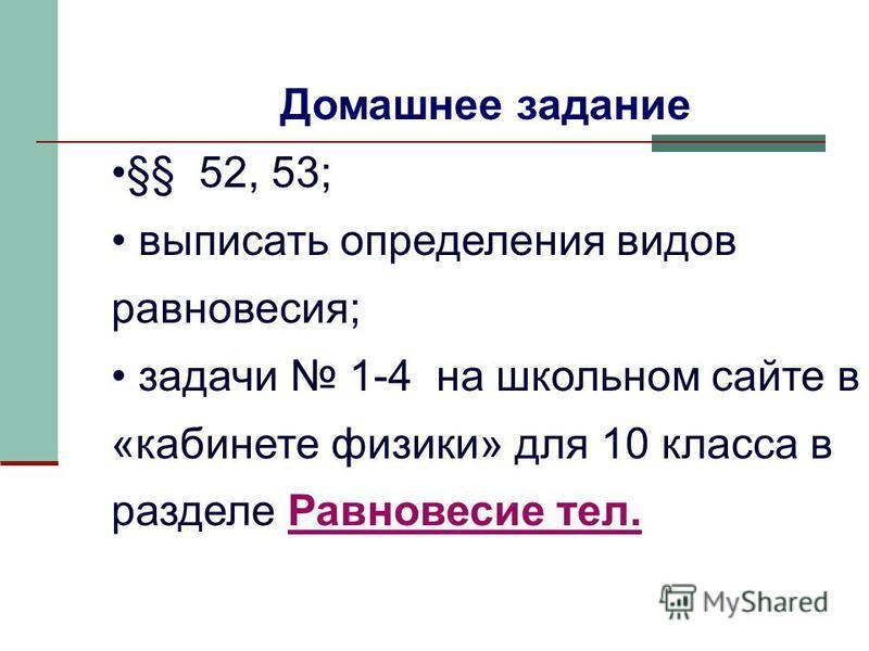 Домашнее задание §§ 52, 53; выписать определения видов равновесия; задачи 1-4 на школьном сайте в «кабинете физики» для 10 класса в разделе Равновесие тел.Равновесие тел.