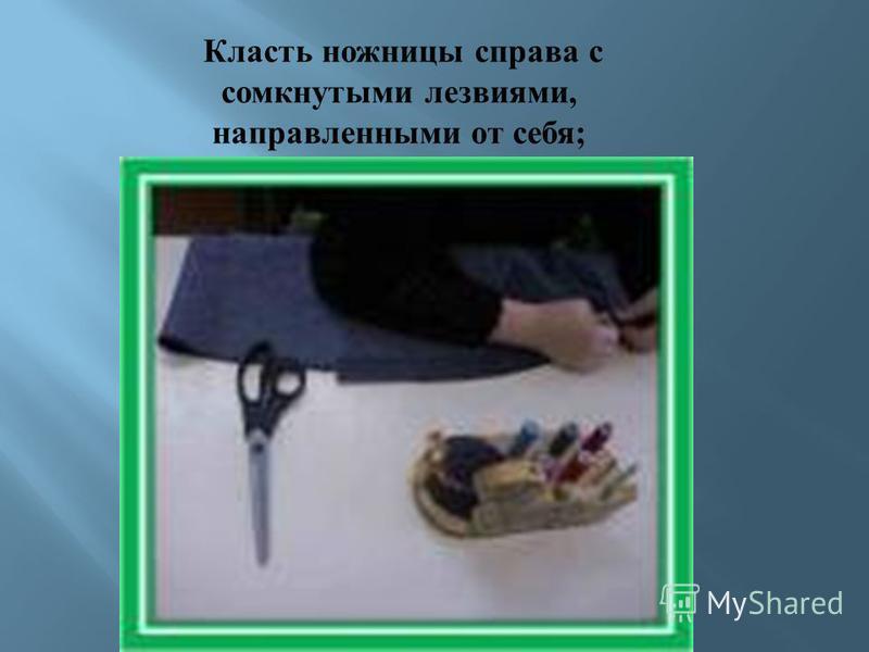 Класть ножницы справа с сомкнутыми лезвиями, направленными от себя ;