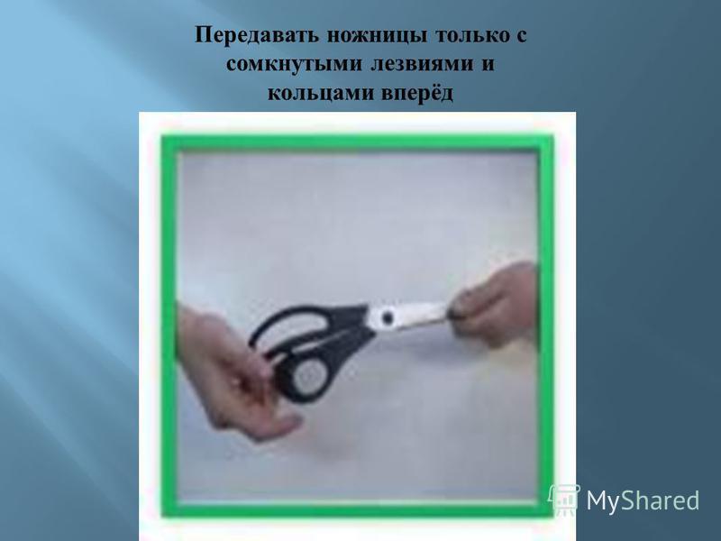 Передавать ножницы только с сомкнутыми лезвиями и кольцами вперёд