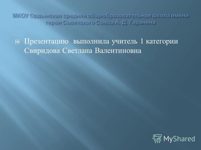 Презентацию выполнила учитель 1 категории Свиридова Светлана Валентиновна