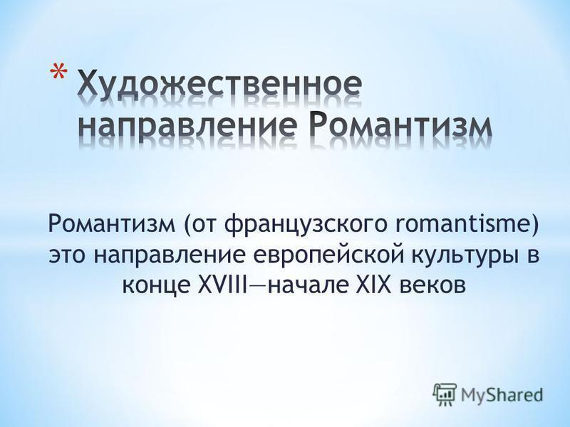 Романтизм (от французского romantisme) это направление европейской культуры в конце XVIIIначале XIX веков