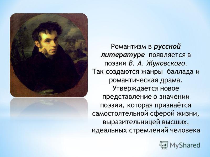 Романтизм в русской литературе появляется в поэзии В. А. Жуковского. Так создаются жанры баллада и романтическая драма. Утверждается новое представление о значении поэзии, которая признаётся самостоятельной сферой жизни, выразительницей высших, идеал