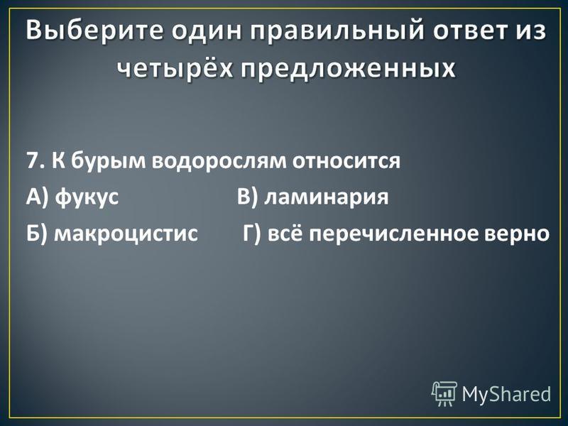 7. К бурым водорослям относится А ) фукус В ) ламинария Б ) макроцистис Г ) всё перечисленное верно
