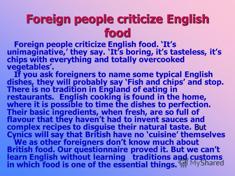 Foreign people criticize English food Foreign people criticize English food. Its unimaginative, they say. Its boring, its tasteless, its chips with everything and totally overcooked vegetables. But If you ask foreigners to name some typical English d