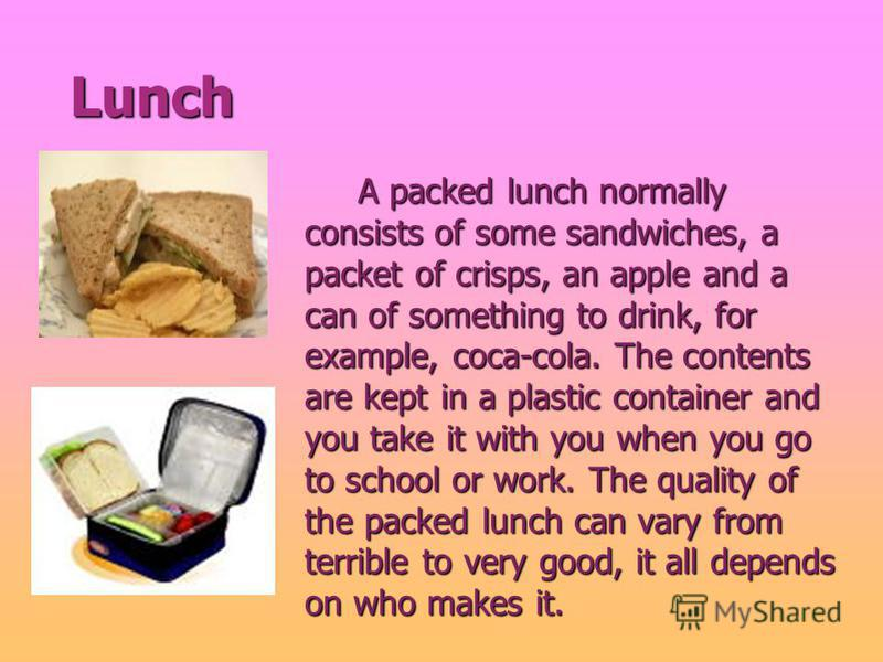 Lunch Lunch A packed lunch normally consists of some sandwiches, a packet of crisps, an apple and a can of something to drink, for example, coca-cola. The contents are kept in a plastic container and you take it with you when you go to school or work