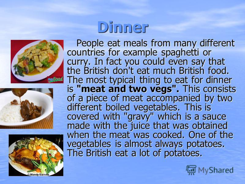 Dinner People eat meals from many different countries for example spaghetti or curry. In fact you could even say that the British don't eat much British food. The most typical thing to eat for dinner is